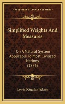 Hardcover Simplified Weights and Measures : On A Natural System Applicable to Most Civilized Nations (1876) Book