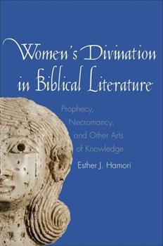 Women's Divination in Biblical Literature: Prophecy, Necromancy, and Other Arts of Knowledge - Book  of the Anchor Bible Reference Library