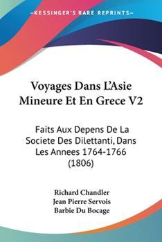 Paperback Voyages Dans L'Asie Mineure et en Grece V2 : Faits Aux Depens de la Societe des Dilettanti, Dans les Annees 1764-1766 (1806) Book
