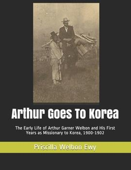 Paperback Arthur Goes To Korea: The Early Life of Arthur Garner Welbon and His First Years as Missionary to Korea, 1900-1902 Book