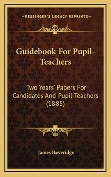 Hardcover Guidebook For Pupil-Teachers: Two Years' Papers For Candidates And Pupil-Teachers (1885) Book