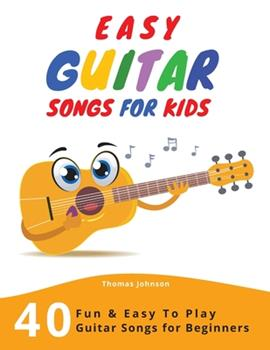 Paperback Easy Guitar Songs For Kids: 40 Fun & Easy To Play Guitar Songs for Beginners (Sheet Music + Tabs + Chords + Lyrics) Book