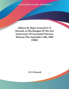 Paperback Address by Major-General O O Howard, at the Banquet of the 41st Anniversary of Associated Veterans, Mexican War, September 14th 1888 Book