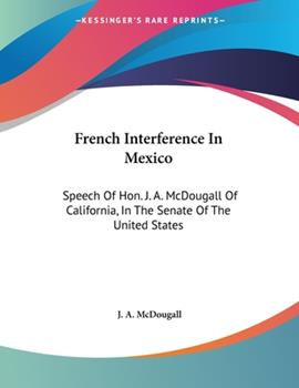 Paperback French Interference in Mexico : Speech of Hon. J. A. Mcdougall of California, in the Senate of the United States Book