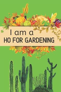 Paperback I Am a Ho For Gardening: Awesome notebook for Garden Record Diary With Personal Seasonal and Monthly Planning Checklist that helpful for your g Book
