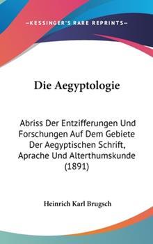 Hardcover Die Aegyptologie : Abriss der Entzifferungen und Forschungen Auf Dem Gebiete der Aegyptischen Schrift, Aprache und Alterthumskunde (1891) Book