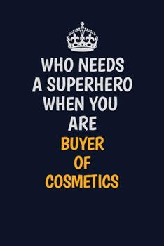 Paperback Who Needs a Superhero When You Are Buyer of Cosmetics : Career Journal, Notebook and Writing Journal for Encouraging Men, Women and Kids. a Framework for Building Your Career Book