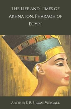 Paperback The Life and Times of Akhnaton, Pharaoh of Egypt Book