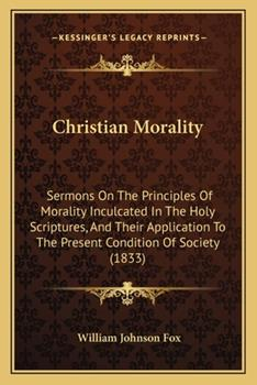 Paperback Christian Morality : Sermons on the Principles of Morality Inculcated in the Holy Scriptures, and Their Application to the Present Condition of Society Book