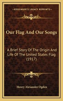 Hardcover Our Flag and Our Songs : A Brief Story of the Origin and Life of the United States Flag (1917) Book