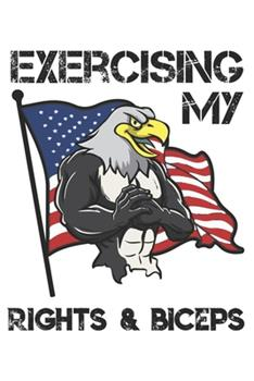 Paperback Exercising My Rights and Biceps : Funny Workout Notebook for Any Patriotic Bodybuilding and Fitness Enthusiast. DIY Fitness Tracker Gym Motivational Quotes Inspiration Planner Exercise Note Book - 120 Lined Pages Book