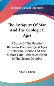 Hardcover The Antiquity of Man and the Geological Ages: A Study of the Relation Between the Geological Ages of Modern Science and the Occult Time-Periods as Giv Book