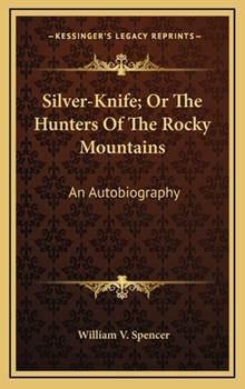 Hardcover Silver-Knife; Or the Hunters of the Rocky Mountains: An Autobiography Book