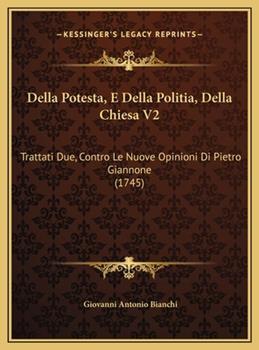 Hardcover Della Potesta, E Della Politia, Della Chiesa V2 : Trattati Due, Contro le Nuove Opinioni Di Pietro Giannone (1745) Book