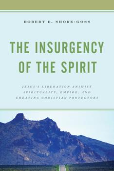 Hardcover The Insurgency of the Spirit: Jesus's Liberation Animist Spirituality, Empire, and Creating Christian Protectors Book