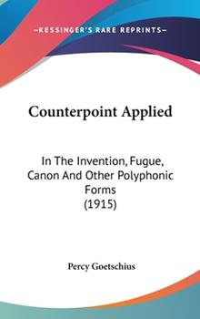Hardcover Counterpoint Applied: In the Invention, Fugue, Canon and Other Polyphonic Forms (1915) Book