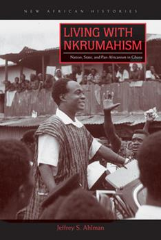 Hardcover Living with Nkrumahism: Nation, State, and Pan-Africanism in Ghana Book