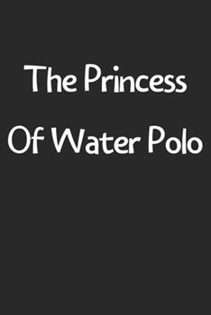 Paperback The Princess of Water Polo : Lined Journal, 120 Pages, 6 X 9, Funny Water Polo Gift Idea, Black Matte Finish (the Princess of Water Polo Journal) Book