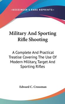 Hardcover Military and Sporting Rifle Shooting: A Complete and Practical Treatise Covering the Use of Modern Military, Target and Sporting Rifles Book