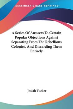 Paperback A Series of Answers to Certain Popular Objections Against Separating from the Rebellious Colonies, and Discarding Them Entirely Book