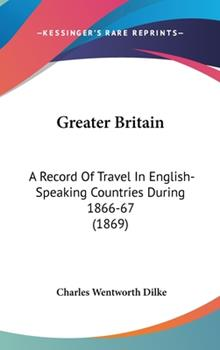 Hardcover Greater Britain : A Record of Travel in English-Speaking Countries During 1866-67 (1869) Book