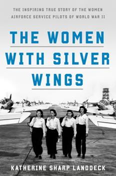 Hardcover The Women with Silver Wings : The Inspiring True Story of the Women Airforce Service Pilots of World War II Book