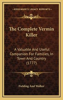 Hardcover The Complete Vermin Killer : A Valuable and Useful Companion for Families, in Town and Country (1777) Book