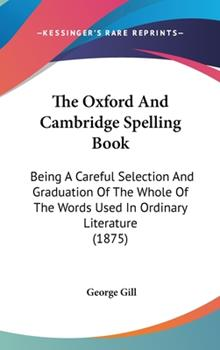 Hardcover The Oxford and Cambridge Spelling Book : Being A Careful Selection and Graduation of the Whole of the Words Used in Ordinary Literature (1875) Book