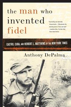 Paperback The Man Who Invented Fidel: Castro, Cuba, and Herbert L. Matthews of The New York Times Book
