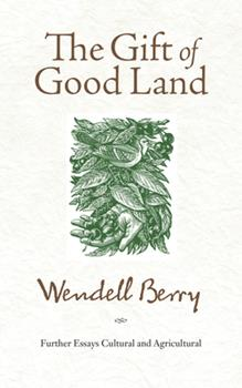 The Gift of Good Land: Further Essays Cultural & Agricultural 0865470529 Book Cover