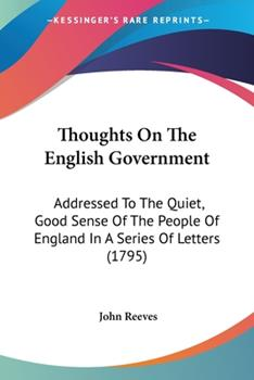 Paperback Thoughts on the English Government : Addressed to the Quiet, Good Sense of the People of England in A Series of Letters (1795) Book