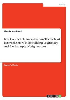 Paperback Post Conflict Democratization. The Role of External Actors in Rebuilding Legitimacy and the Example of Afghanistan Book