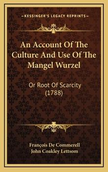 Hardcover An Account of the Culture and Use of the Mangel Wurzel : Or Root of Scarcity (1788) Book