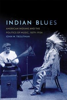 Indian Blues: American Indians and the Politics of Music, 1879–1934 (Volume 3) (New Directions in Native American Studies Series) - Book #3 of the New Directions in Native American Studies
