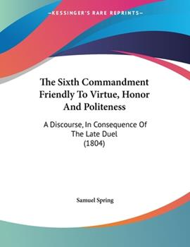 Paperback The Sixth Commandment Friendly To Virtue, Honor And Politeness: A Discourse, In Consequence Of The Late Duel (1804) Book