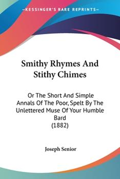 Paperback Smithy Rhymes and Stithy Chimes : Or the Short and Simple Annals of the Poor, Spelt by the Unlettered Muse of Your Humble Bard (1882) Book