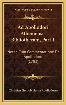Hardcover Ad Apollodori Atheniensis Bibliothecam, Part : Notae Cum Commentatione de Apollodoro (1783) Book