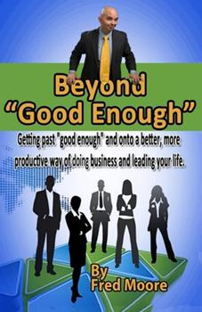 Beyond Good Enough: Getting Past Good Enough and Onto a Better More Productive Way of Doing Business and Leading Your Life 149282187X Book Cover