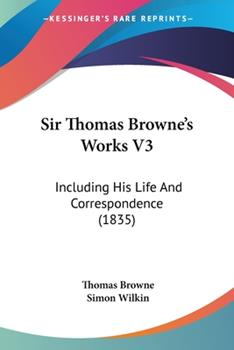 Paperback Sir Thomas Browne's Works V3 : Including His Life and Correspondence (1835) Book
