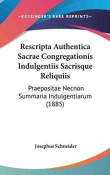 Hardcover Rescripta Authentica Sacrae Congregationis Indulgentiis Sacrisque Reliquiis : Praepositae Necnon Summaria Indulgentiarum (1885) Book