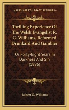 Hardcover Thrilling Experience of the Welsh Evangelist R. G. Williams, Reformed Drunkard and Gambler: Or Forty-Eight Years in Darkness and Sin (1896) Book