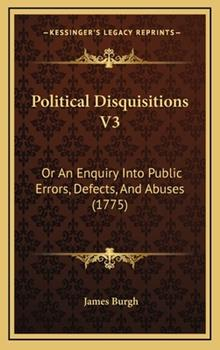 Hardcover Political Disquisitions V3 : Or an Enquiry into Public Errors, Defects, and Abuses (1775) Book