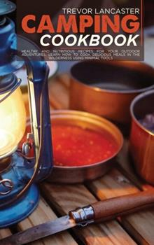 Hardcover Camping Cookbook: Healthy and Nutritious Recipes for Your Outdoor Adventures. Learn How to Cook Delicious Meals in The Wilderness Using Book