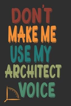 Paperback Don't Make Me Use My Architect Voice : Funny Architecture Design Work Notebook Gift for Architects Book