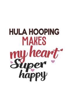 Paperback Hula Hooping Makes My Heart Super Happy Hula Hooping Lovers Hula Hooping Obsessed Notebook a Beautiful : Lined Notebook / Journal Gift,, 120 Pages, 6 X 9 Inches, Personal Diary, Hula Hooping Obsessed, Hula Hooping Hobby, Hula Hooping Lover, Personalize Book
