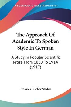 Paperback The Approach of Academic to Spoken Style in German : A Study in Popular Scientific Prose from 1850 To 1914 (1917) Book