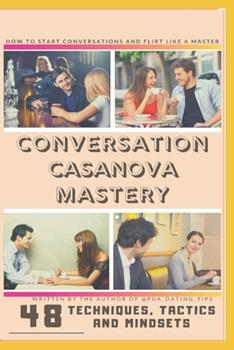 Paperback Conversation Casanova Mastery: 48 Conversation Tactics, Techniques and Mindsets to Start Conversations, Flirt like a Master and Never Run Out of Thin Book