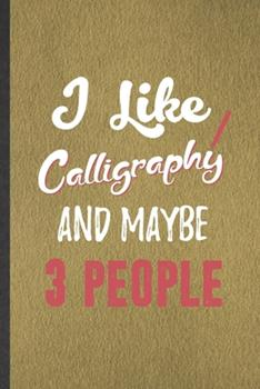 Paperback I Like Calligraphy and Maybe 3 People : Funny Blank Lined Notebook/ Journal for Chinese Calligraphy, Street Art, Inspirational Saying Unique Special Birthday Gift Idea Classic 6x9 110 Pages Book