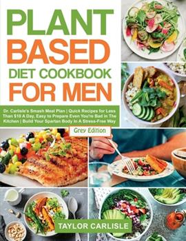 Paperback Plant Based Diet Cookbook for Men: Dr. Carlisle's Smash Meal Plan Quick Recipes for Less Than $10 A Day, Easy to Prepare Even You're Bad in The Kitche Book