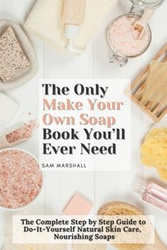 Paperback The Only Make Your Own Soap Book You'll Ever Need: The Complete Step by Step Guide to Do-It-Yourself Natural Skin Care, Nourishing Soaps Book